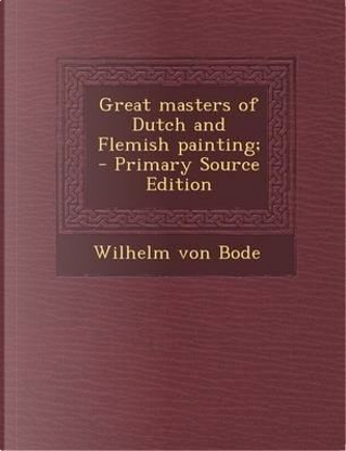 Great Masters of Dutch and Flemish Painting; by Wilhelm von Bode