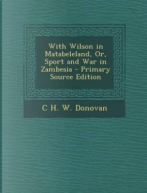 With Wilson in Matabeleland, Or, Sport and War in Zambesia - Primary Source Edition by C H W Donovan