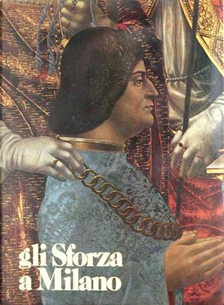 Gli Sforza a Milano by Gian Alberto Dell'Acqua, Giulia Bologna, Guido Lopez, Liliana Grassi