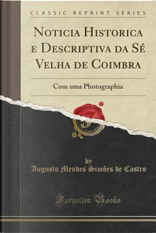 Noticia Historica e Descriptiva da Sé Velha de Coimbra by Augusto Mendes Simões de Castro