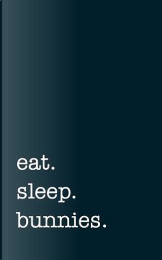 eat. sleep. bunnies. - Lined Notebook by mithmoth