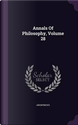 Annals of Philosophy, Volume 28 by ANONYMOUS