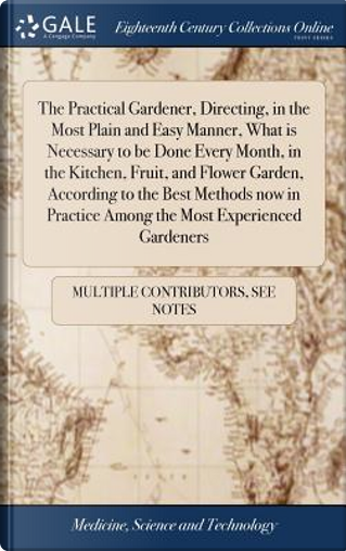 The Practical Gardener, Directing, in the Most Plain and Easy Manner, What Is Necessary to Be Done Every Month, in the Kitchen, Fruit, and Flower ... Practice Among the Most Experienced Gardeners by Multiple Contributors