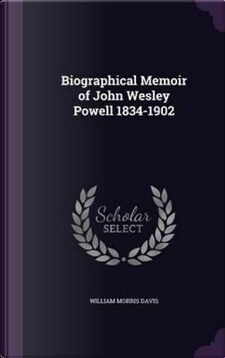 Biographical Memoir of John Wesley Powell, 1834-1902 by William Morris Davis