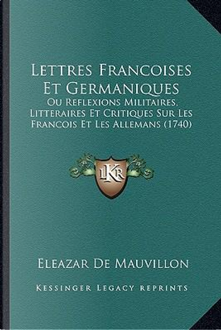 Lettres Francoises Et Germaniques by Eleazar De Mauvillon