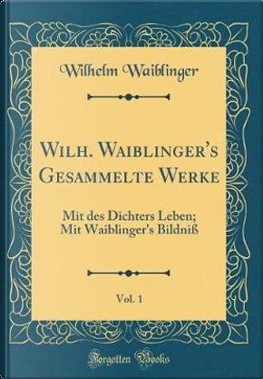 Wilh. Waiblinger's Gesammelte Werke, Vol. 1 by Wilhelm Waiblinger