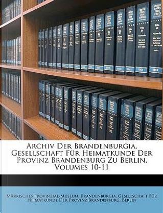 Archiv Der Brandenburgia, Gesellschaft Fr Heimatkunde Der Provinz Brandenburg Zu Berlin, Volumes 10-11 by Mrkisches Provinzial-Museum