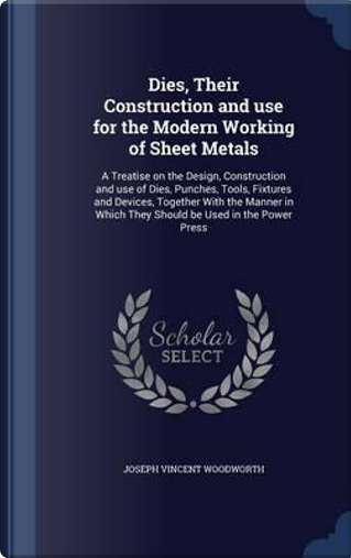 Dies, Their Construction and Use for the Modern Working of Sheet Metals by Joseph Vincent Woodworth