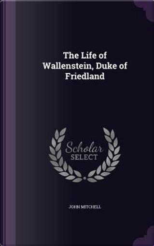 The Life of Wallenstein, Duke of Friedland by John Mitchell