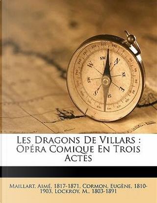 Les Dragons de Villars by Maillart Aime 1817-1871