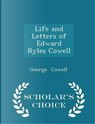 Life and Letters of Edward Byles Cowell - Scholar's Choice Edition by George Cowell