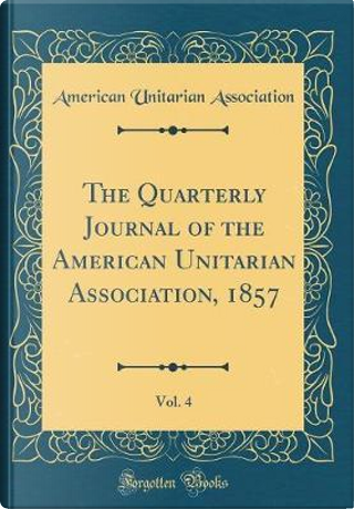 The Quarterly Journal of the American Unitarian Association, 1857, Vol. 4 (Classic Reprint) by American Unitarian Association