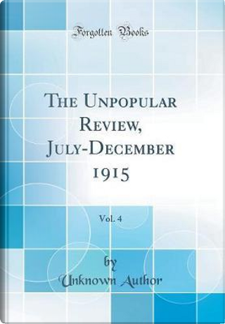 The Unpopular Review, July-December 1915, Vol. 4 (Classic Reprint) by Author Unknown