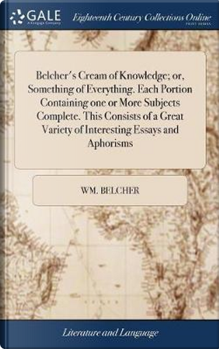 Belcher's Cream of Knowledge; Or, Something of Everything. Each Portion Containing One or More Subjects Complete. This Consists of a Great Variety of Interesting Essays and Aphorisms by Wm Belcher