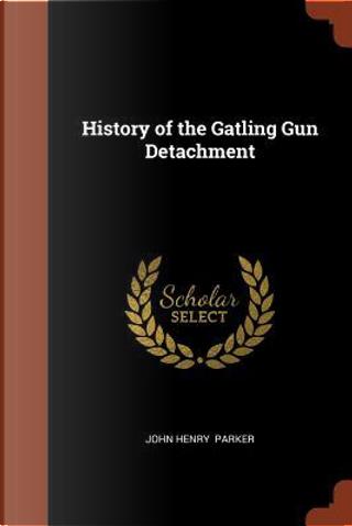 History of the Gatling Gun Detachment by John Henry Parker