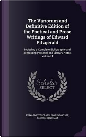 The Variorum and Definitive Edition of the Poetical and Prose Writings of Edward Fitzgerald, Including a Complete Bibliography and Interesting Personal and Literary Notes; Volume 4 by Edward Fitzgerald