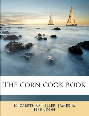The Corn Cook Book by Elizabeth O. Hiller