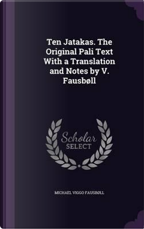 Ten Jatakas. the Original Pali Text with a Translation and Notes by V. Fausboll by Michael Viggo Fausboll