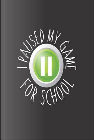 I Paused My Game For School by Creative Juices Publishing
