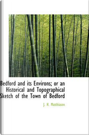 Bedford and Its Environs; or an Historical and Topographical Sketch of the Town of Bedford by J. H. Matthiason