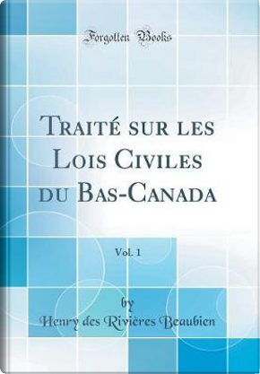 Traité sur les Lois Civiles du Bas-Canada, Vol. 1 (Classic Reprint) by Henry Des Rivières Beaubien