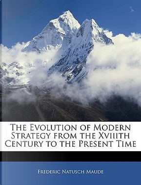 The Evolution of Modern Strategy from the Xviiith Century to the Present Time by Frederic Natusch Maude