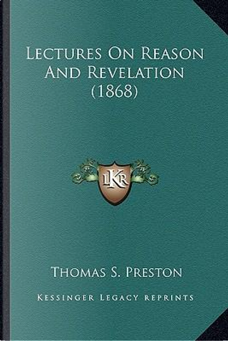 Lectures on Reason and Revelation (1868) Lectures on Reason and Revelation (1868) by Thomas S. Preston