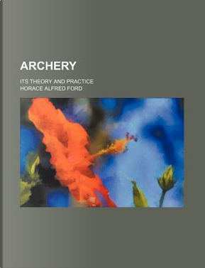 Archery; Its Theory and Practice by Horace A. Ford