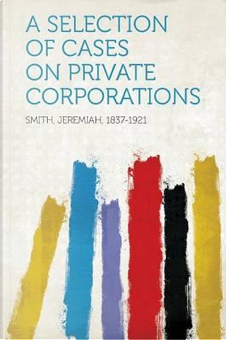 A Selection of Cases on Private Corporations by Jeremiah Smith