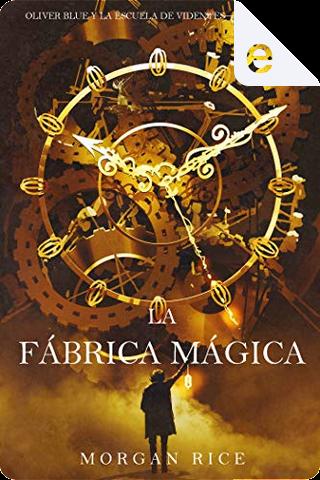 La fábrica mágica by Morgan Rice