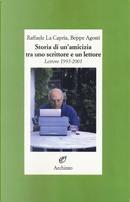 Storia di un'amicizia tra uno scrittore e un lettore by Beppe Agosti, Raffaele La Capria