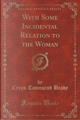 With Some Incidental Relation to the Woman (Classic Reprint) by Cyrus Townsend Brady