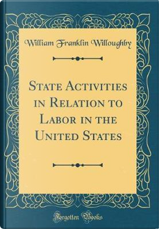 State Activities in Relation to Labor in the United States (Classic Reprint) by William Franklin Willoughby