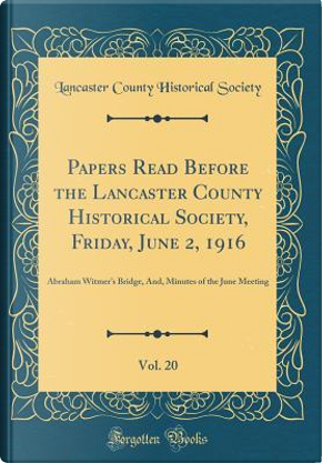 Papers Read Before the Lancaster County Historical Society, Friday, June 2, 1916, Vol. 20 by Lancaster County Historical Society