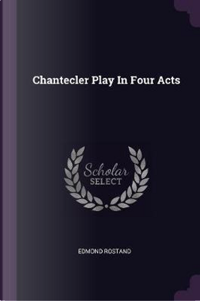 Chantecler Play in Four Acts by Edmond Rostand