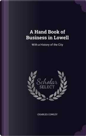 A Hand Book of Business in Lowell by Charles Cowley