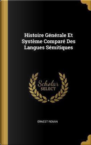 Histoire Generale Et Systeme Compare Des Langues Semitiques by Ernest Renan