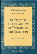 The Visitation of the County of Warwick in the Year 1619 (Classic Reprint) by William Camden