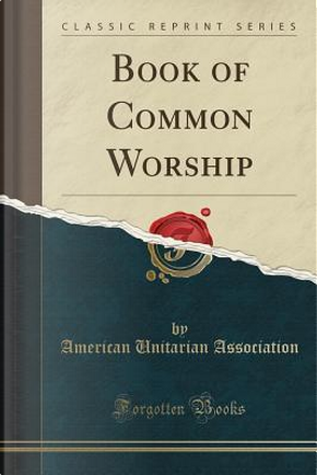 Book of Common Worship (Classic Reprint) by American Unitarian Association