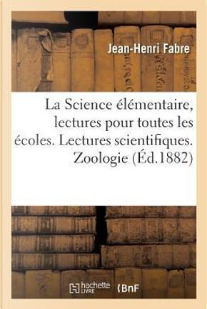 La Science Elementaire, Lectures pour Toutes les Ecoles. Lectures Scientifiques. Zoologie by Fabre Jean-Henri