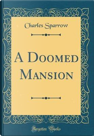 A Doomed Mansion (Classic Reprint) by Charles Sparrow