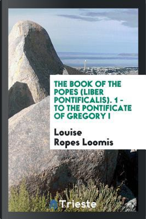 The Book of the Popes (Liber Pontificalis). 1 - To the Pontificate of Gregory I by Louise Ropes Loomis