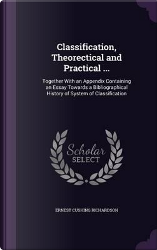 Classification, Theorectical and Practical ... by Ernest Cushing Richardson