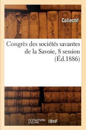 Congres des Societes Savantes de la Savoie, 8 Session (ed.1886) by Collectif