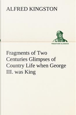 Fragments of Two Centuries Glimpses of Country Life when George III. was King by Alfred Kingston