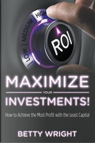 Maximize Your Investments! by Betty Wright