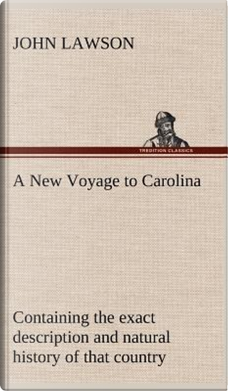 A New Voyage to Carolina, containing the exact description and natural history of that country; together with the present state thereof; and a journal ... account of their customs, manners, etc. by John Lawson