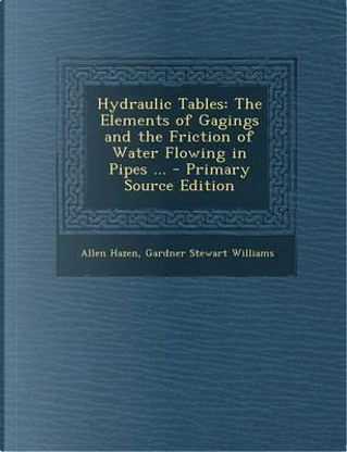 Hydraulic Tables, the Elements of Gagings and the Friction of Water, Second Edition, Revised and Enlarged by Allen Hazen