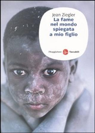 La fame nel mondo spiegata a mio figlio by Jean Ziegler