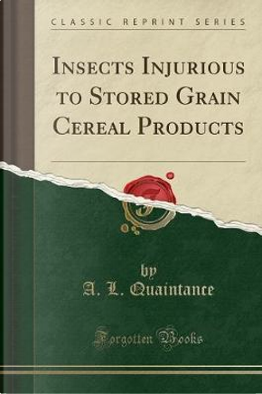 Insects Injurious to Stored Grain Cereal Products (Classic Reprint) by A. L. Quaintance